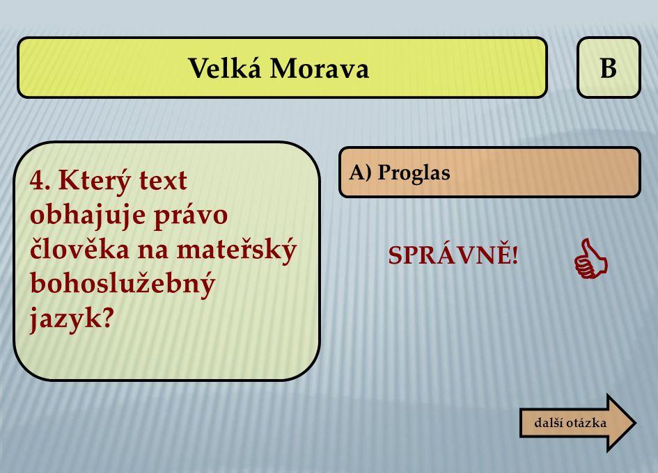 B A) Proglas SPRÁVNĚ!  další otázka Velká Morava 4. Který text obhajuje právo člověka na mateřský bohoslužebný jazyk?