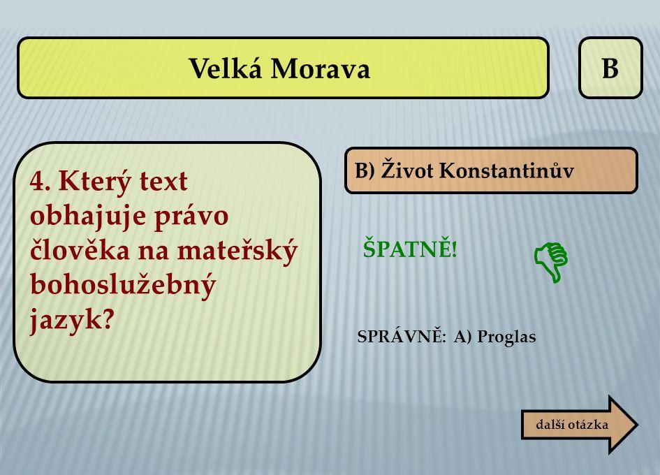 B B) Život Konstantinův ŠPATNĚ! další otázka  SPRÁVNĚ: A) Proglas Velká Morava 4. Který text obhajuje právo člověka na mateřský bohoslužebný jazyk?
