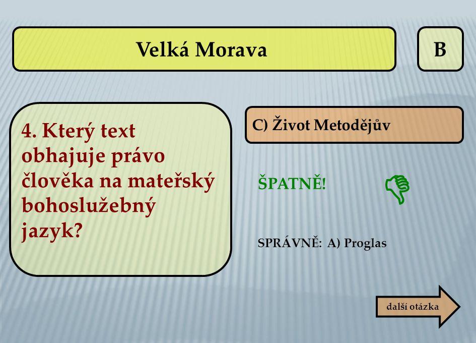 B C) Život Metodějův ŠPATNĚ! SPRÁVNĚ: A) Proglas další otázka  Velká Morava 4. Který text obhajuje právo člověka na mateřský bohoslužebný jazyk?