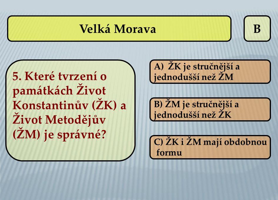 B A)ŽK je stručnější aŽK je stručnější a jednodušší než ŽM B) ŽM je stručnější a jednodušší než ŽK C) ŽK i ŽM mají obdobnou formu Velká Morava 5. Kter
