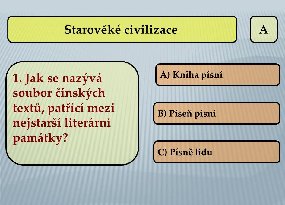Starověké civilizaceA A) Kniha písní B) Píseň písní C) Písně lidu 1. Jak se nazývá soubor čínských textů, patřící mezi nejstarší literární památky?