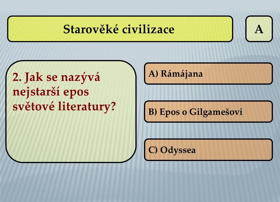 A A) Rámájana B) Epos o Gilgamešovi C) Odyssea 2. Jak se nazývá nejstarší epos světové literatury? Starověké civilizace