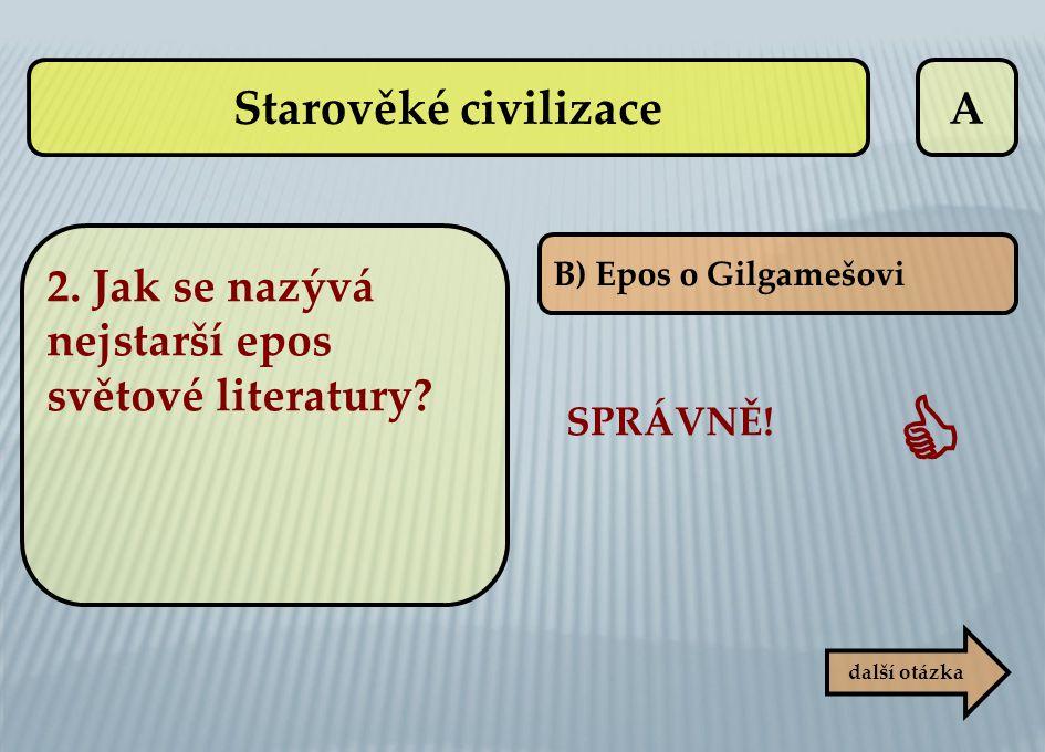 A B) Epos o Gilgamešovi SPRÁVNĚ!  další otázka 2. Jak se nazývá nejstarší epos světové literatury? Starověké civilizace
