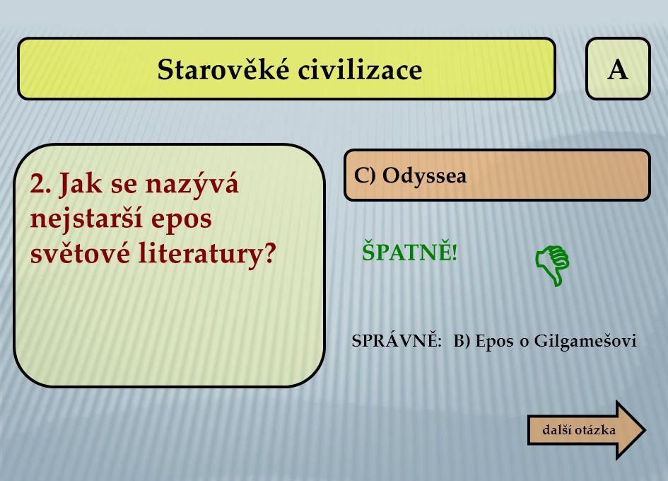 A C) Odyssea ŠPATNĚ! SPRÁVNĚ: B) Epos o Gilgamešovi další otázka  2. Jak se nazývá nejstarší epos světové literatury? Starověké civilizace