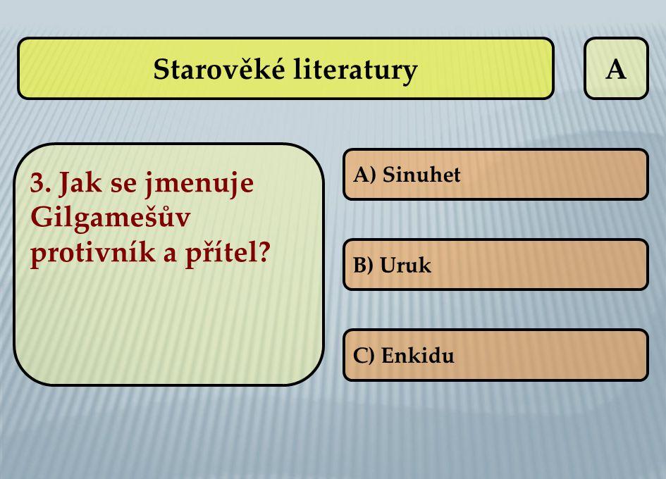 A 3. Jak se jmenuje Gilgamešův protivník a přítel? A) Sinuhet B) Uruk C) Enkidu Starověké literatury