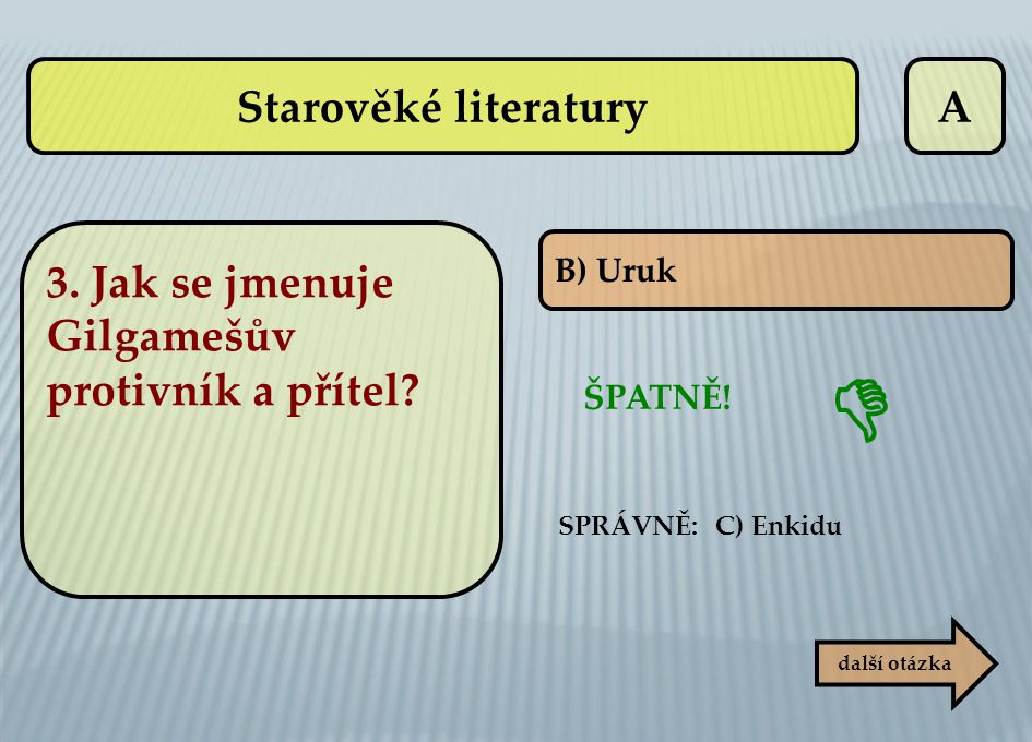 A ŠPATNĚ! B) Uruk další otázka  SPRÁVNĚ: C) Enkidu 3. Jak se jmenuje Gilgamešův protivník a přítel? Starověké literatury