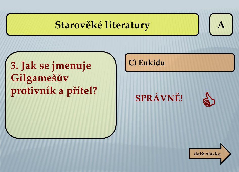 A C) Enkidu SPRÁVNĚ!  další otázka 3. Jak se jmenuje Gilgamešův protivník a přítel? Starověké literatury