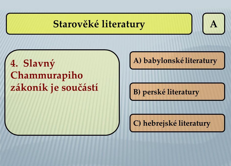 A 4. Slavný Chammurapiho zákoník je součástí A) babylonské literatury B) perské literatury C) hebrejské literatury Starověké literatury