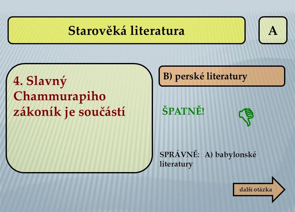 A B) perské literatury ŠPATNĚ! SPRÁVNĚ: A) babylonské literatury  další otázka 4. Slavný Chammurapiho zákoník je součástí Starověká literatura