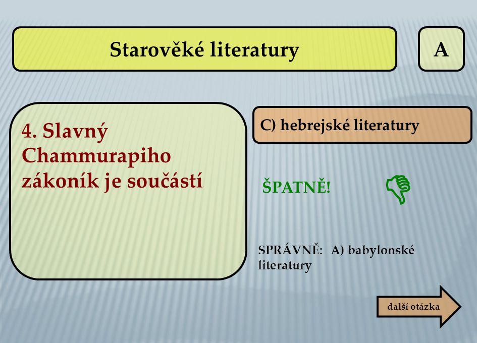 A C) hebrejské literatury ŠPATNĚ! další otázka  SPRÁVNĚ: A) babylonské literatury 4. Slavný Chammurapiho zákoník je součástí Starověké literatury