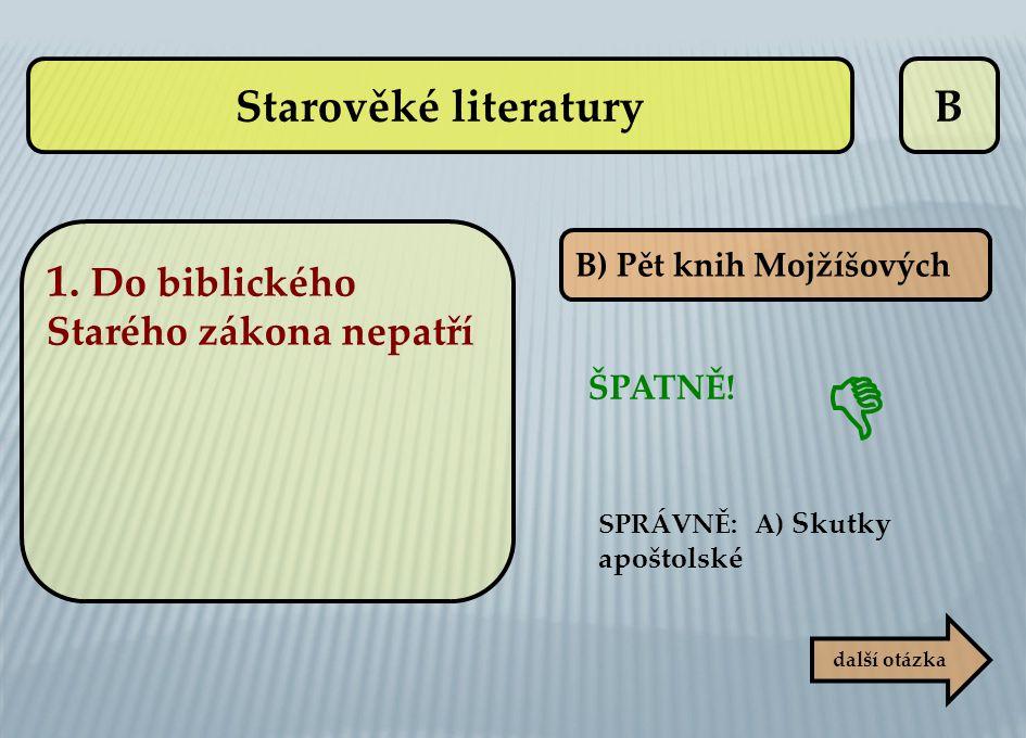 B B) Pět knih Mojžíšových ŠPATNĚ! SPRÁVNĚ: A) Skutky apoštolské další otázka  Starověké literatury 1. Do biblického Starého zákona nepatří