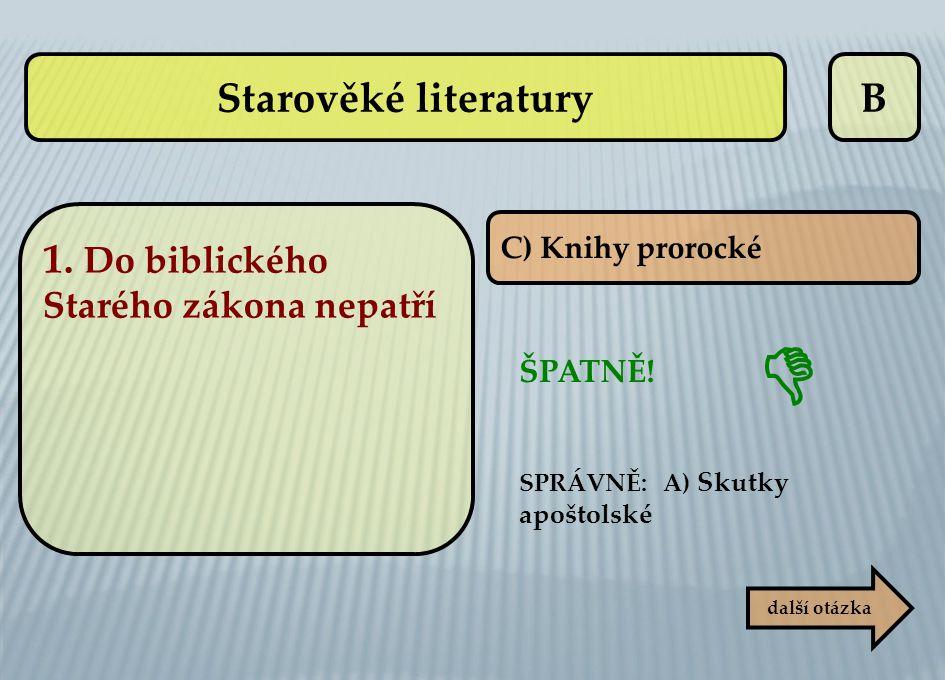 B C) Knihy prorocké ŠPATNĚ! SPRÁVNĚ: A) Skutky apoštolské další otázka  Starověké literatury 1. Do biblického Starého zákona nepatří