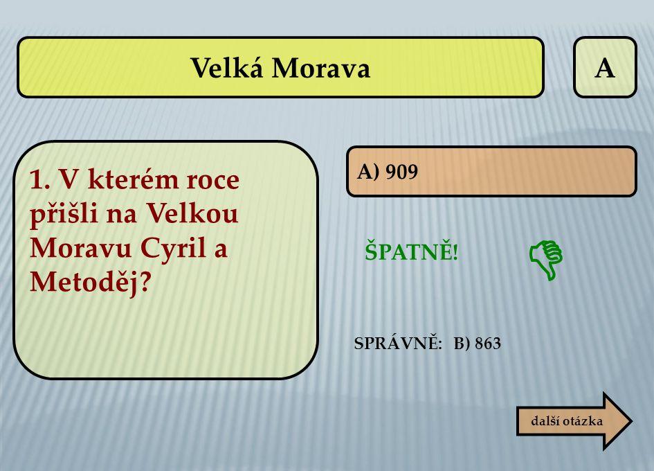 A ŠPATNĚ! SPRÁVNĚ: B) 863  další otázka A) 909 Velká Morava 1. V kterém roce přišli na Velkou Moravu Cyril a Metoděj?