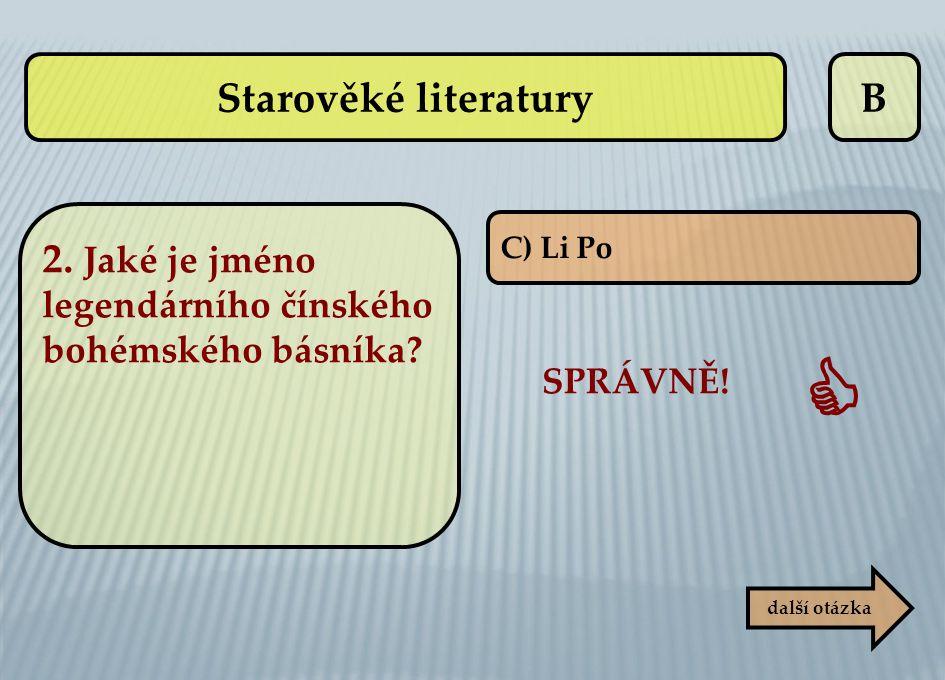 B C) Li Po SPRÁVNĚ!  další otázka Starověké literatury 2. Jaké je jméno legendárního čínského bohémského básníka?
