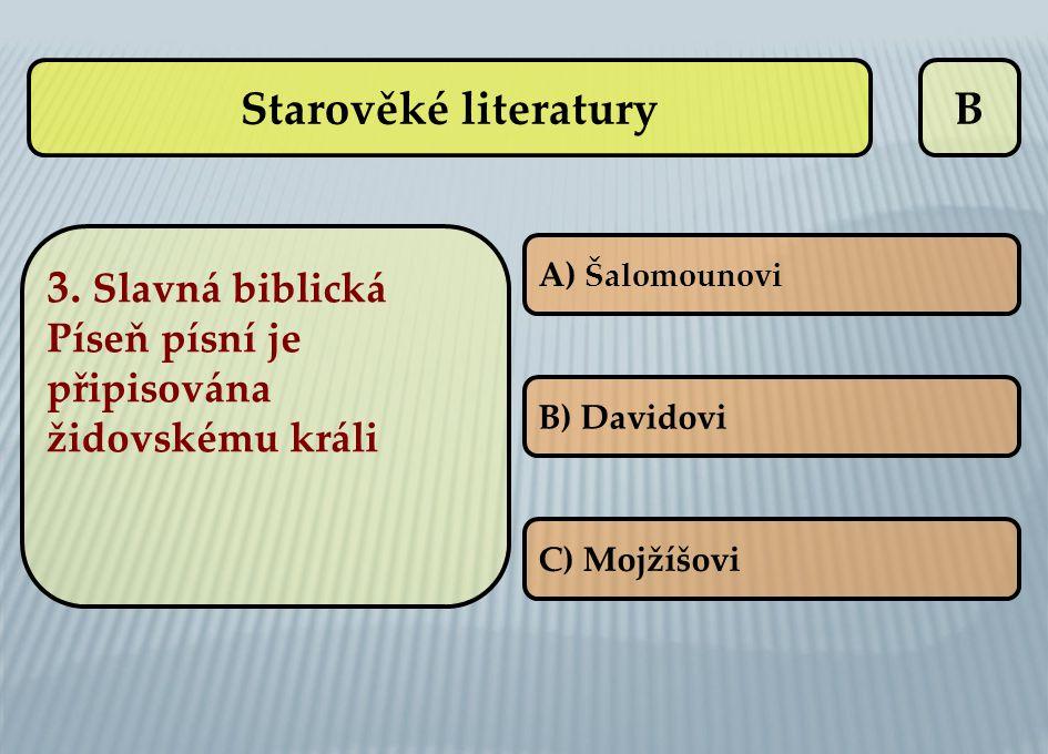 B 3. Slavná biblická Píseň písní je připisována židovskému králi A) Šalomounovi B) Davidovi C) Mojžíšovi Starověké literatury