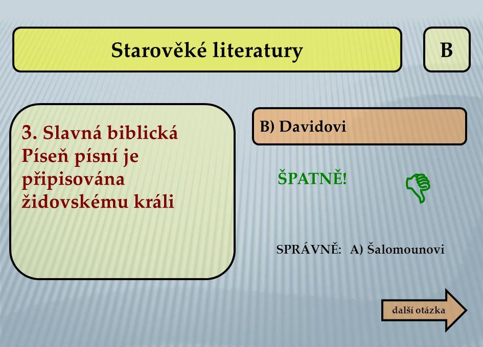 B B) Davidovi ŠPATNĚ! SPRÁVNĚ: A) Šalomounovi  další otázka Starověké literatury 3. Slavná biblická Píseň písní je připisována židovskému králi