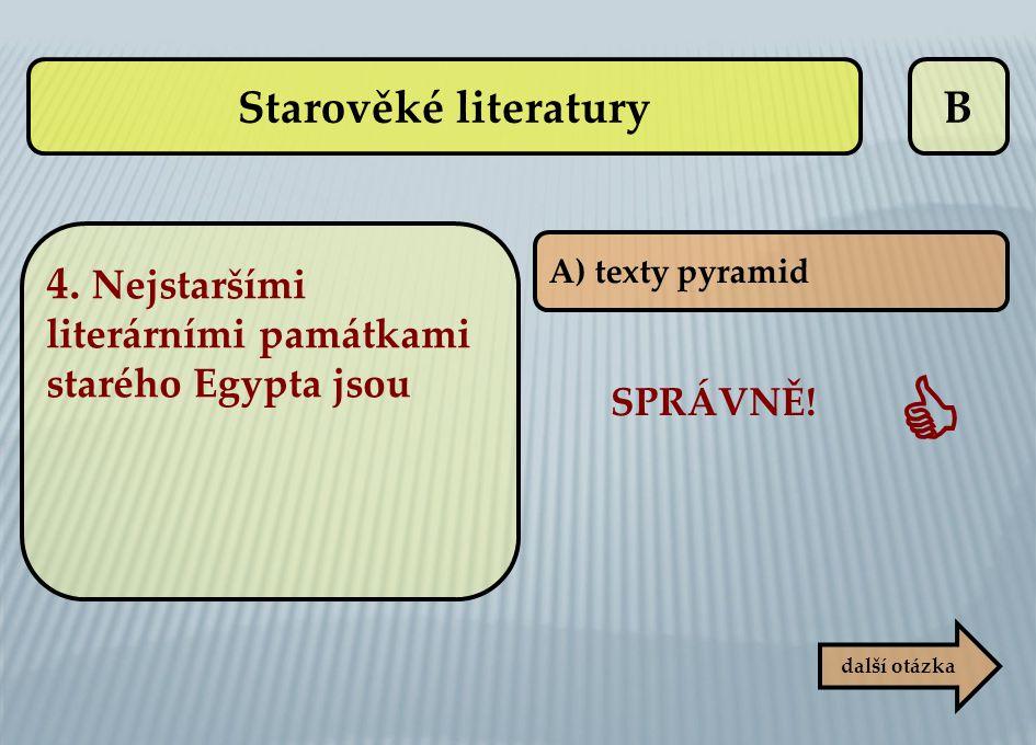 B A) texty pyramid SPRÁVNĚ!  další otázka Starověké literatury 4. Nejstaršími literárními památkami starého Egypta jsou