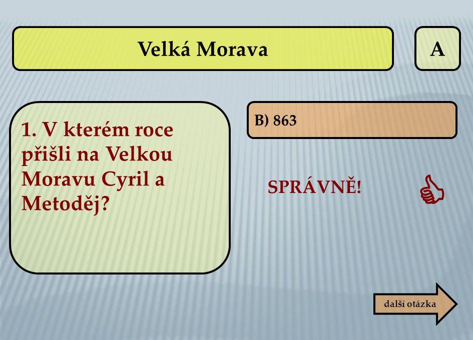 A B) 863 SPRÁVNĚ!  další otázka Velká Morava 1. V kterém roce přišli na Velkou Moravu Cyril a Metoděj?