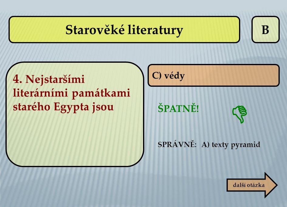 B C) védy ŠPATNĚ! další otázka  SPRÁVNĚ: A) texty pyramid Starověké literatury 4. Nejstaršími literárními památkami starého Egypta jsou