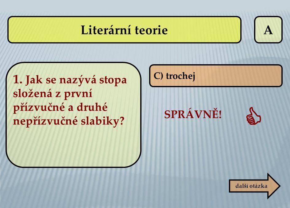 A C) trochej SPRÁVNĚ!  další otázka Literární teorie 1. Jak se nazývá stopa složená z první přízvučné a druhé nepřízvučné slabiky?