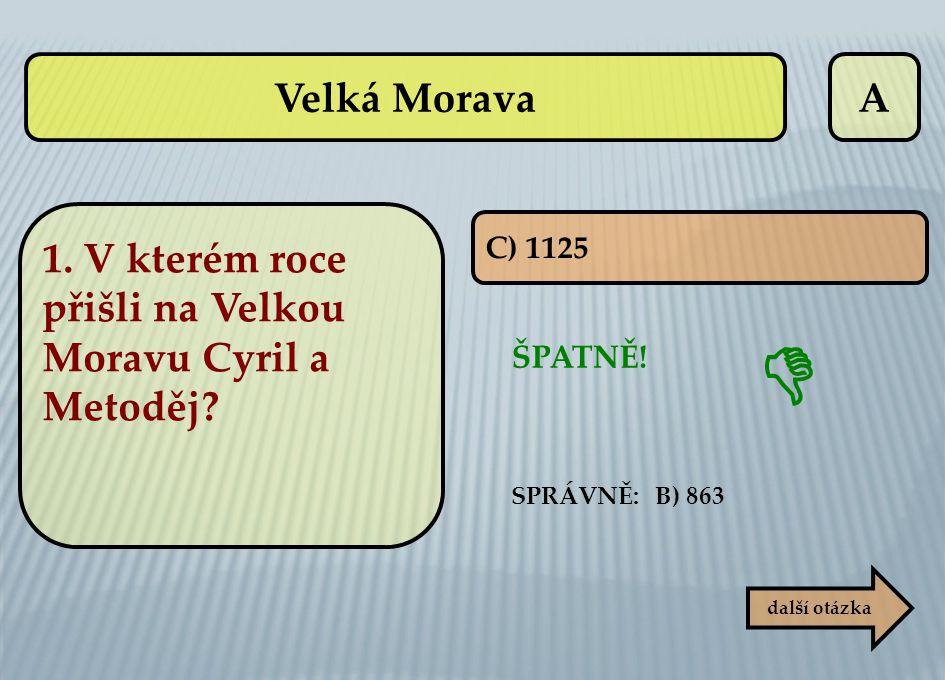 A C) 1125 ŠPATNĚ! další otázka  SPRÁVNĚ: B) 863 Velká Morava 1. V kterém roce přišli na Velkou Moravu Cyril a Metoděj?