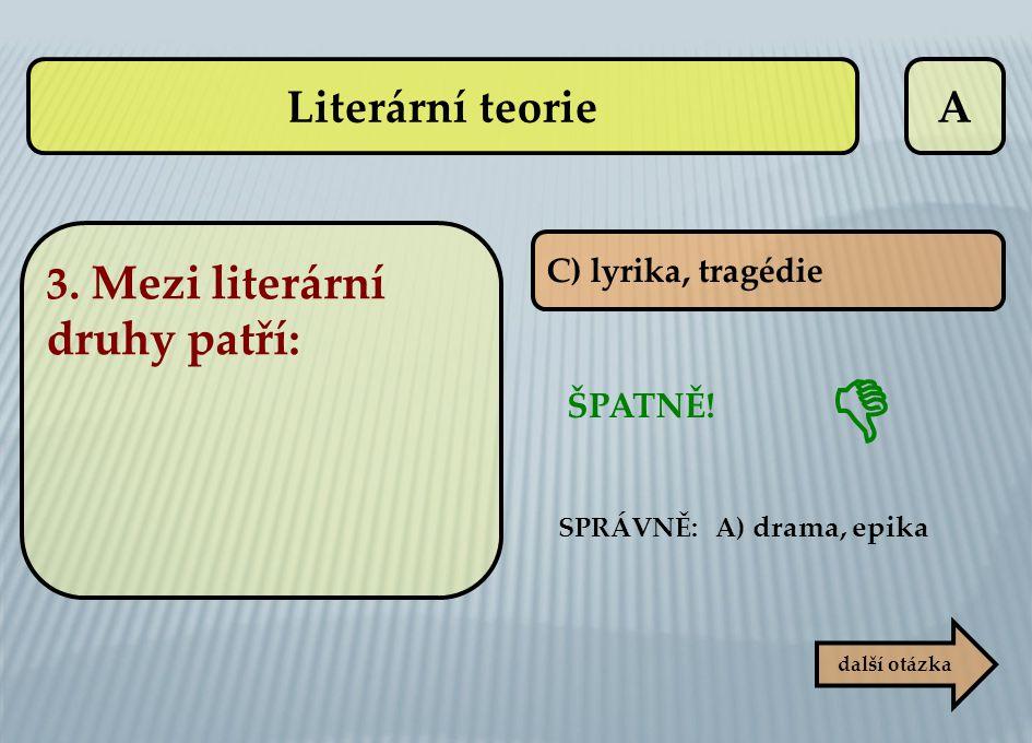 A C) lyrika, tragédie ŠPATNĚ! SPRÁVNĚ: A) drama, epika další otázka  Literární teorie 3. Mezi literární druhy patří: