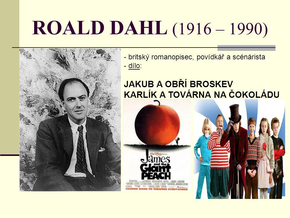 ROALD DAHL (1916 – 1990) - britský romanopisec, povídkář a scénárista - d- dílo: JAKUB A OBŘÍ BROSKEV KARLÍK A TOVÁRNA NA ČOKOLÁDU