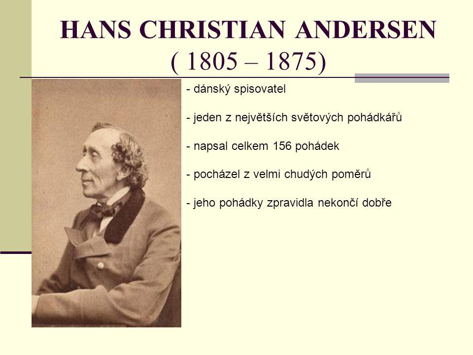 HANS CHRISTIAN ANDERSEN ( 1805 – 1875) - dánský spisovatel - jeden z největších světových pohádkářů - napsal celkem 156 pohádek - pocházel z velmi chu