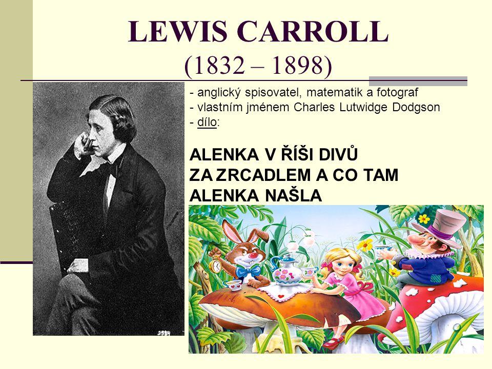 LEWIS CARROLL (1832 – 1898) - anglický spisovatel, matematik a fotograf - vlastním jménem Charles Lutwidge Dodgson - d- dílo: ALENKA V ŘÍŠI DIVŮ ZA ZR