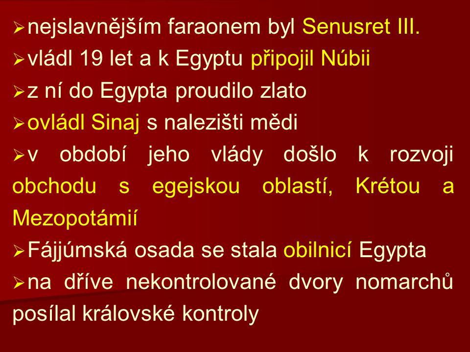   nejslavnějším faraonem byl Senusret III.   vládl 19 let a k Egyptu připojil Núbii   z ní do Egypta proudilo zlato   ovládl Sinaj s nalezišti