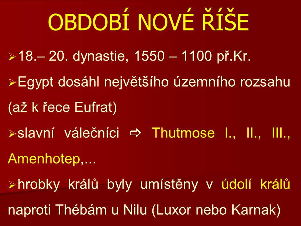 OBDOBÍ NOVÉ ŘÍŠE   18.– 20.dynastie, 1550 – 1100 př.Kr.