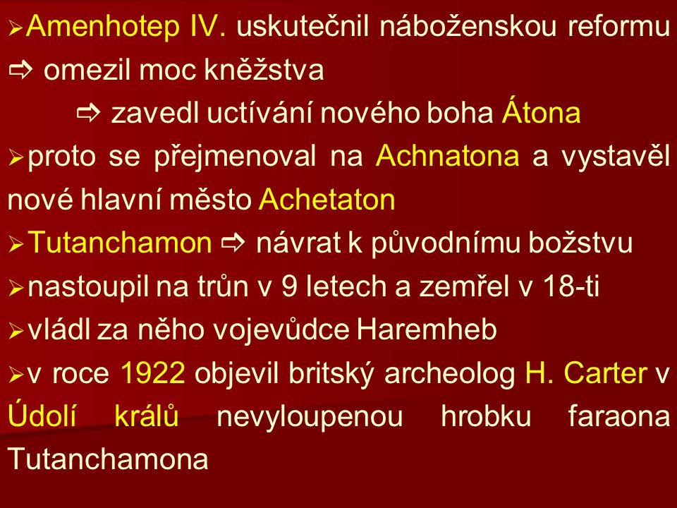  Amenhotep IV. uskutečnil náboženskou reformu  omezil moc kněžstva  zavedl uctívání nového boha Átona   proto se přejmenoval na Achnatona a vys