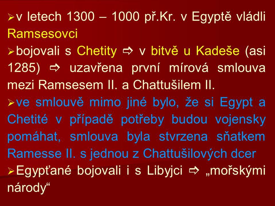   v letech 1300 – 1000 př.Kr. v Egyptě vládli Ramsesovci   bojovali s Chetity  v bitvě u Kadeše (asi 1285)  uzavřena první mírová smlouva mezi R