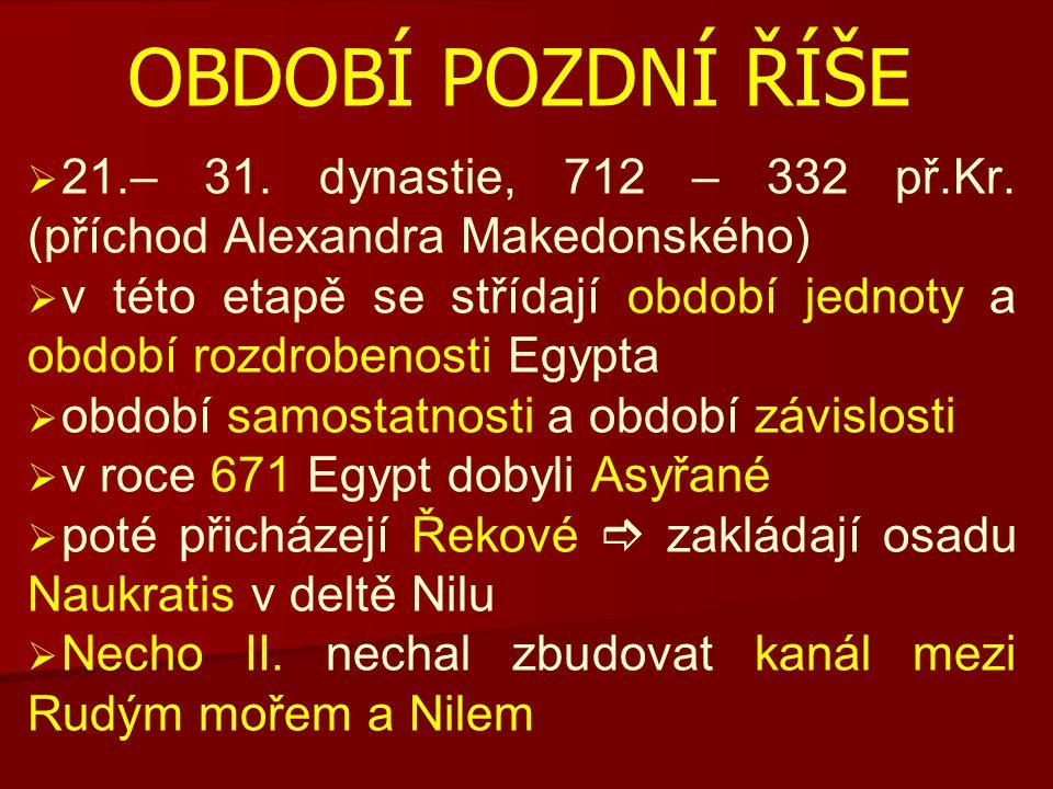 OBDOBÍ POZDNÍ ŘÍŠE   21.– 31. dynastie, 712 – 332 př.Kr. (příchod Alexandra Makedonského)   v této etapě se střídají období jednoty a období rozdr