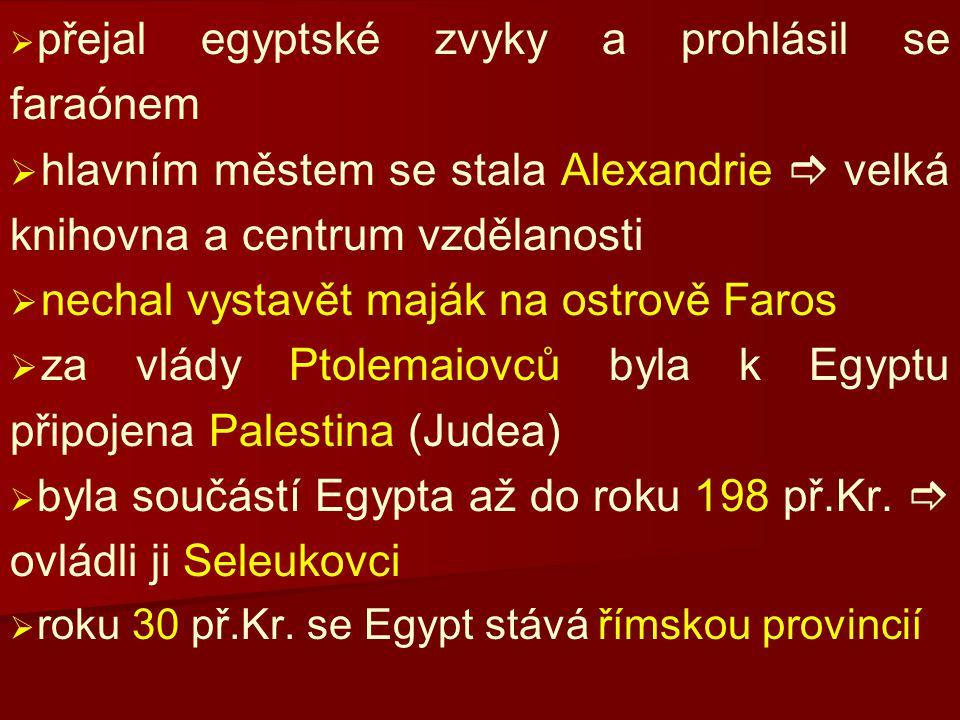   přejal egyptské zvyky a prohlásil se faraónem   hlavním městem se stala Alexandrie  velká knihovna a centrum vzdělanosti   nechal vystavět maják na ostrově Faros   za vlády Ptolemaiovců byla k Egyptu připojena Palestina (Judea)   byla součástí Egypta až do roku 198 př.Kr.