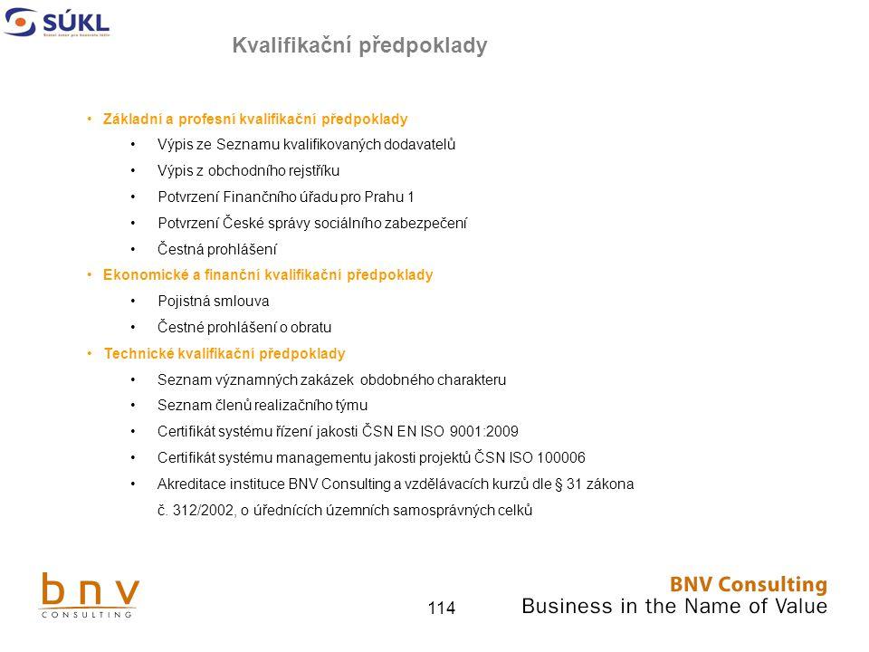 114 Základní a profesní kvalifikační předpoklady Výpis ze Seznamu kvalifikovaných dodavatelů Výpis z obchodního rejstříku Potvrzení Finančního úřadu pro Prahu 1 Potvrzení České správy sociálního zabezpečení Čestná prohlášení Ekonomické a finanční kvalifikační předpoklady Pojistná smlouva Čestné prohlášení o obratu Technické kvalifikační předpoklady Seznam významných zakázek obdobného charakteru Seznam členů realizačního týmu Certifikát systému řízení jakosti ČSN EN ISO 9001:2009 Certifikát systému managementu jakosti projektů ČSN ISO 100006 Akreditace instituce BNV Consulting a vzdělávacích kurzů dle § 31 zákona č.