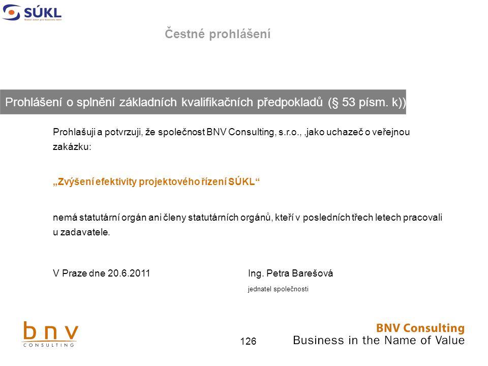 """126 Čestné prohlášení Prohlašuji a potvrzuji, že společnost BNV Consulting, s.r.o.,,jako uchazeč o veřejnou zakázku: """"Zvýšení efektivity projektového řízení SÚKL nemá statutární orgán ani členy statutárních orgánů, kteří v posledních třech letech pracovali u zadavatele."""