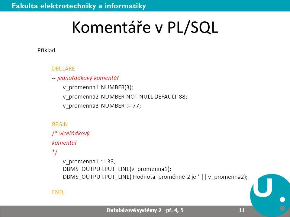 Komentáře v PL/SQL Příklad DECLARE -- jednořádkový komentář v_promenna1 NUMBER(3); v_promenna2 NUMBER NOT NULL DEFAULT 88; v_promenna3 NUMBER := 77; BEGIN /* víceřádkový komentář */ v_promenna1 := 33; DBMS_OUTPUT.PUT_LINE(v_promenna1); DBMS_OUTPUT.PUT_LINE( Hodnota proměnné 2 je || v_promenna2); END; Databázové systémy 2 - př.