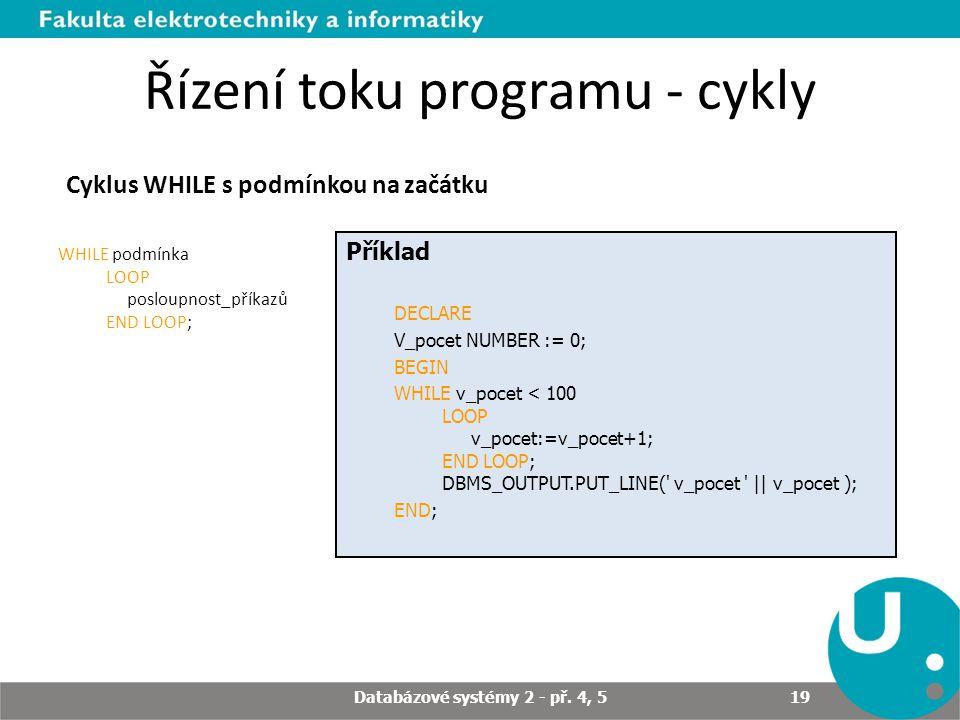 Řízení toku programu - cykly Cyklus WHILE s podmínkou na začátku WHILE podmínka LOOP posloupnost_příkazů END LOOP; Příklad DECLARE V_pocet NUMBER := 0; BEGIN WHILE v_pocet < 100 LOOP v_pocet:=v_pocet+1; END LOOP; DBMS_OUTPUT.PUT_LINE( v_pocet || v_pocet ); END; Databázové systémy 2 - př.