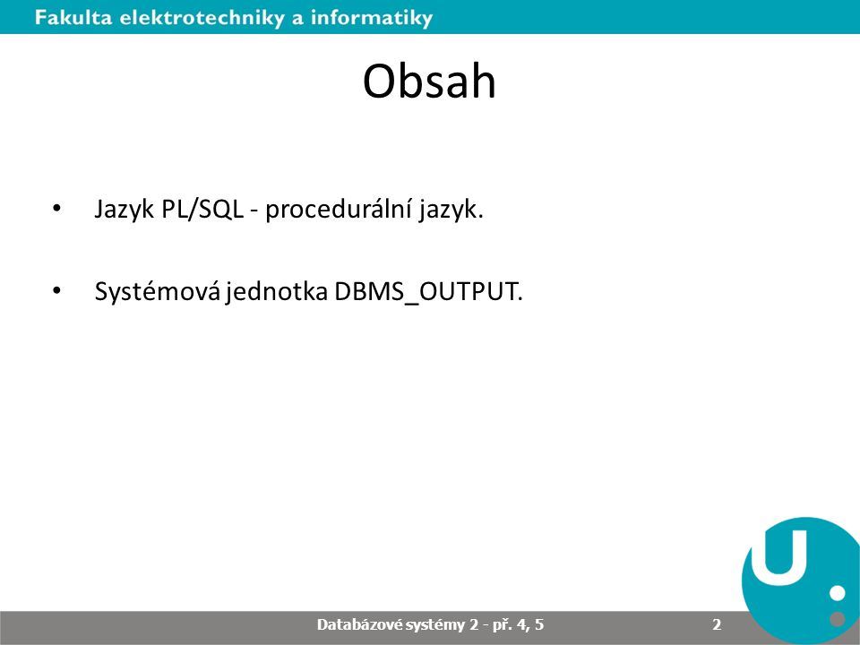 Obsah Jazyk PL/SQL - procedurální jazyk. Systémová jednotka DBMS_OUTPUT.