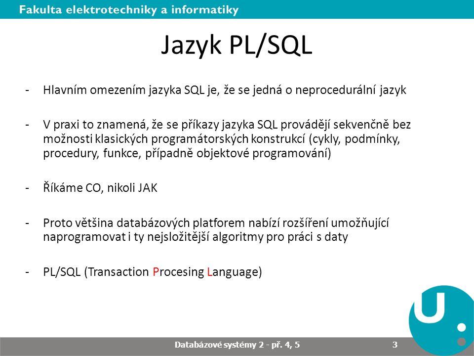 Jazyk PL/SQL -Hlavním omezením jazyka SQL je, že se jedná o neprocedurální jazyk -V praxi to znamená, že se příkazy jazyka SQL provádějí sekvenčně bez možnosti klasických programátorských konstrukcí (cykly, podmínky, procedury, funkce, případně objektové programování) -Říkáme CO, nikoli JAK -Proto většina databázových platforem nabízí rozšíření umožňující naprogramovat i ty nejsložitější algoritmy pro práci s daty -PL/SQL (Transaction Procesing Language) Databázové systémy 2 - př.