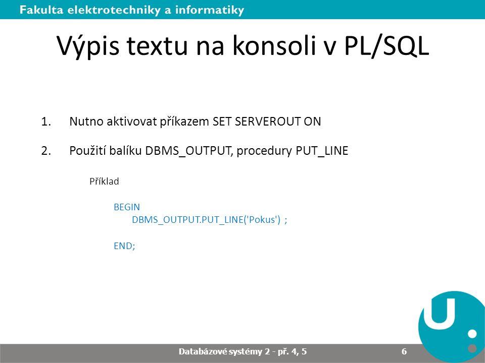 Výpis textu na konsoli v PL/SQL 1.Nutno aktivovat příkazem SET SERVEROUT ON 2.Použití balíku DBMS_OUTPUT, procedury PUT_LINE Příklad BEGIN DBMS_OUTPUT.PUT_LINE( Pokus ) ; END; Databázové systémy 2 - př.