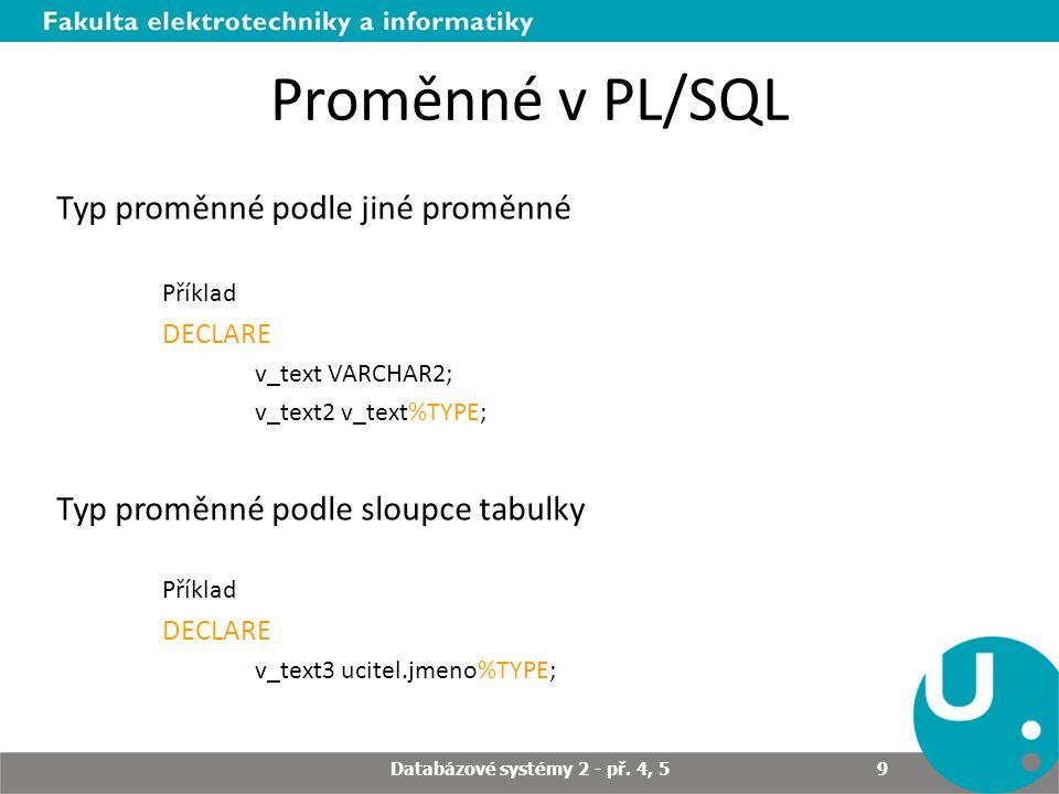 Proměnné v PL/SQL Typ proměnné podle jiné proměnné Příklad DECLARE v_text VARCHAR2; v_text2 v_text%TYPE; Typ proměnné podle sloupce tabulky Příklad DECLARE v_text3 ucitel.jmeno%TYPE; Databázové systémy 2 - př.