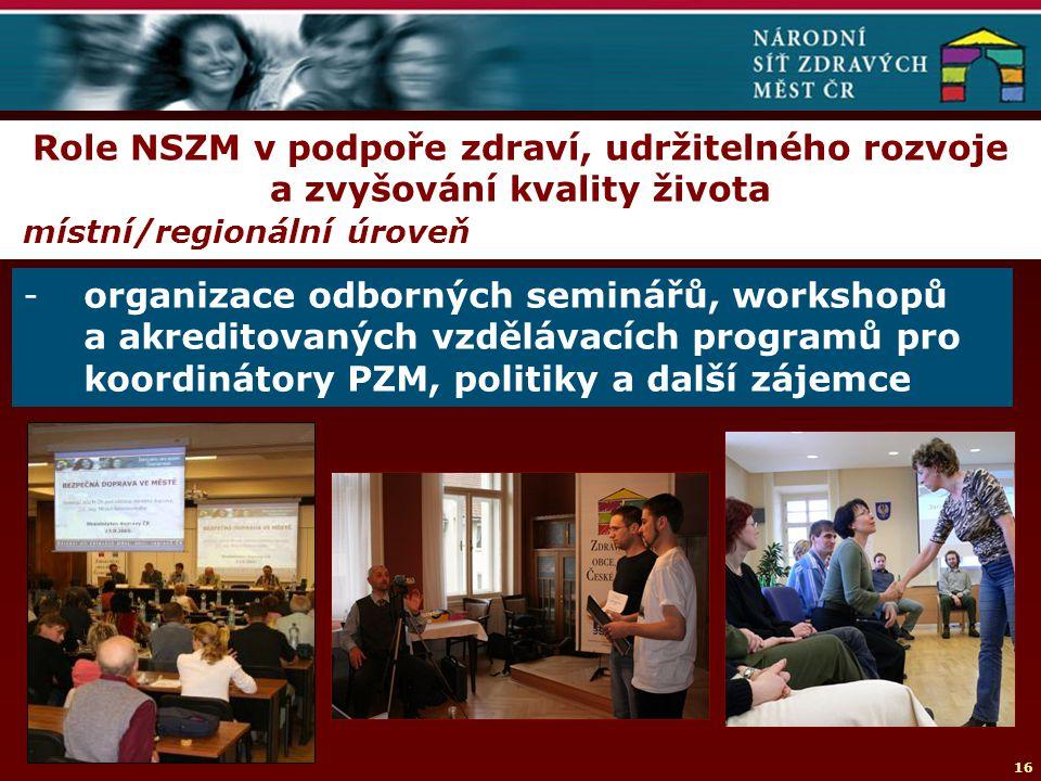 16 Role NSZM v podpoře zdraví, udržitelného rozvoje a zvyšování kvality života místní/regionální úroveň -organizace odborných seminářů, workshopů a akreditovaných vzdělávacích programů pro koordinátory PZM, politiky a další zájemce