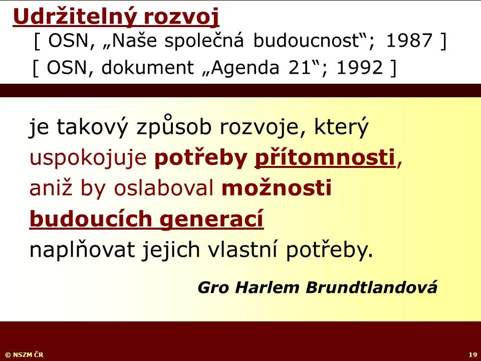 """© NSZM ČR19 Udržitelný rozvoj [ OSN, """"Naše společná budoucnost ; 1987 ] [ OSN, dokument """"Agenda 21 ; 1992 ] je takový způsob rozvoje, který uspokojuje potřeby přítomnosti, aniž by oslaboval možnosti budoucích generací naplňovat jejich vlastní potřeby."""