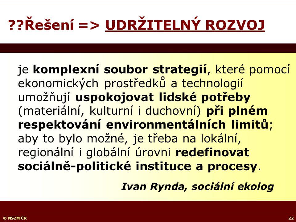 © NSZM ČR22 Řešení => UDRŽITELNÝ ROZVOJ je komplexní soubor strategií, které pomocí ekonomických prostředků a technologií umožňují uspokojovat lidské potřeby (materiální, kulturní i duchovní) při plném respektování environmentálních limitů; aby to bylo možné, je třeba na lokální, regionální i globální úrovni redefinovat sociálně-politické instituce a procesy.