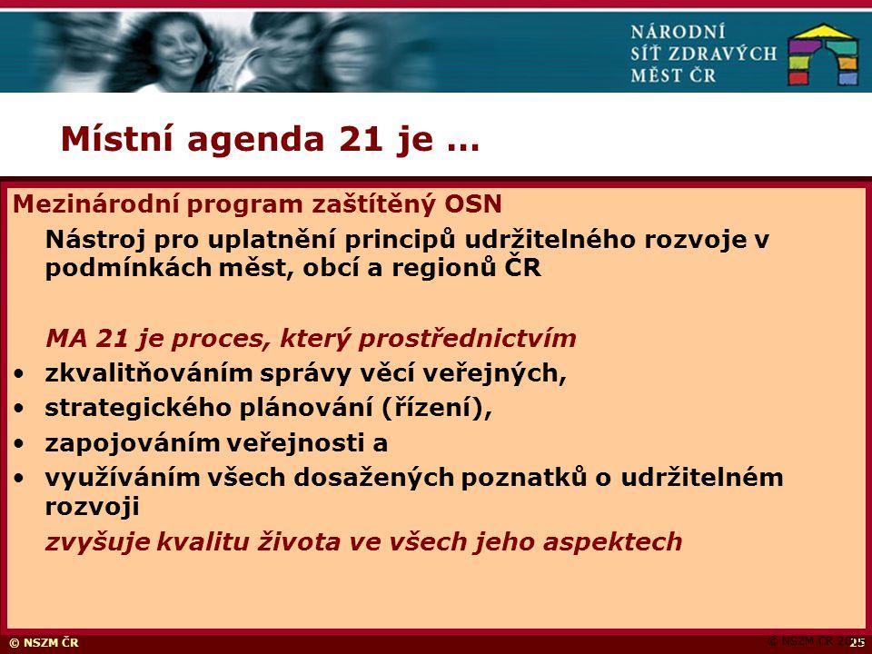 © NSZM ČR25 Místní agenda 21 je … © NSZM ČR 2006 Mezinárodní program zaštítěný OSN Nástroj pro uplatnění principů udržitelného rozvoje v podmínkách měst, obcí a regionů ČR MA 21 je proces, který prostřednictvím zkvalitňováním správy věcí veřejných, strategického plánování (řízení), zapojováním veřejnosti a využíváním všech dosažených poznatků o udržitelném rozvoji zvyšuje kvalitu života ve všech jeho aspektech
