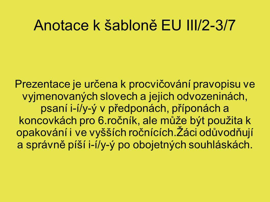 Anotace k šabloně EU III/2-3/7 Prezentace je určena k procvičování pravopisu ve vyjmenovaných slovech a jejich odvozeninách, psaní i-í/y-ý v předponách, příponách a koncovkách pro 6.ročník, ale může být použita k opakování i ve vyšších ročnících.Žáci odůvodňují a správně píší i-í/y-ý po obojetných souhláskách.