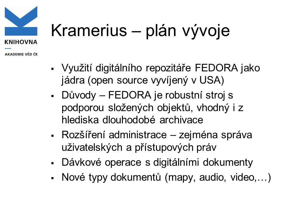 Kramerius – plán vývoje  Využití digitálního repozitáře FEDORA jako jádra (open source vyvíjený v USA)  Důvody – FEDORA je robustní stroj s podporou složených objektů, vhodný i z hlediska dlouhodobé archivace  Rozšíření administrace – zejména správa uživatelských a přístupových práv  Dávkové operace s digitálními dokumenty  Nové typy dokumentů (mapy, audio, video,…)