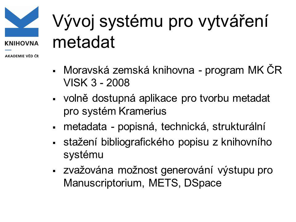 Vývoj systému pro vytváření metadat  Moravská zemská knihovna - program MK ČR VISK 3 - 2008  volně dostupná aplikace pro tvorbu metadat pro systém Kramerius  metadata - popisná, technická, strukturální  stažení bibliografického popisu z knihovního systému  zvažována možnost generování výstupu pro Manuscriptorium, METS, DSpace